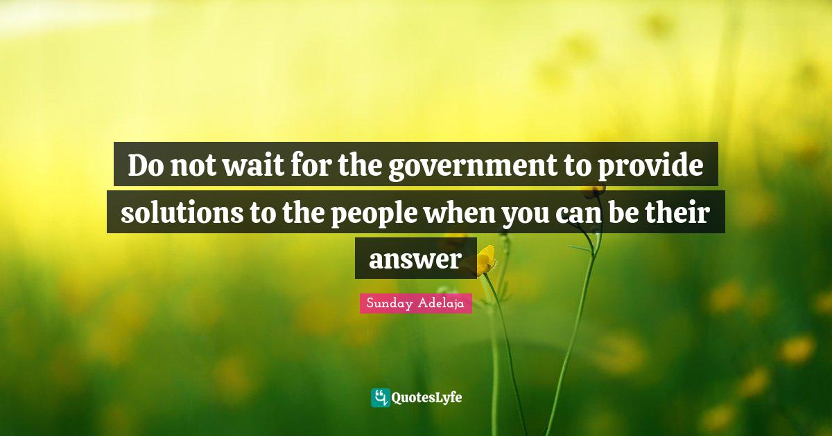 Sunday Adelaja Quotes: Do not wait for the government to provide solutions to the people when you can be their answer