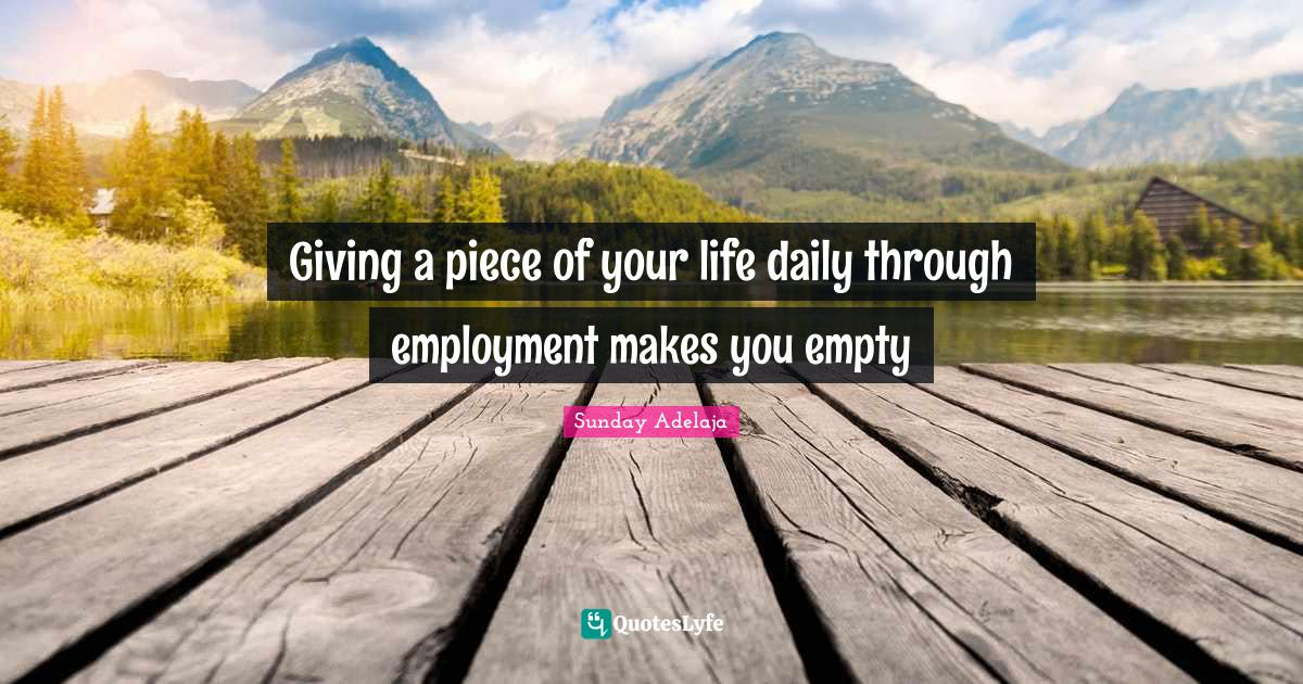 Sunday Adelaja Quotes: Giving a piece of your life daily through employment makes you empty