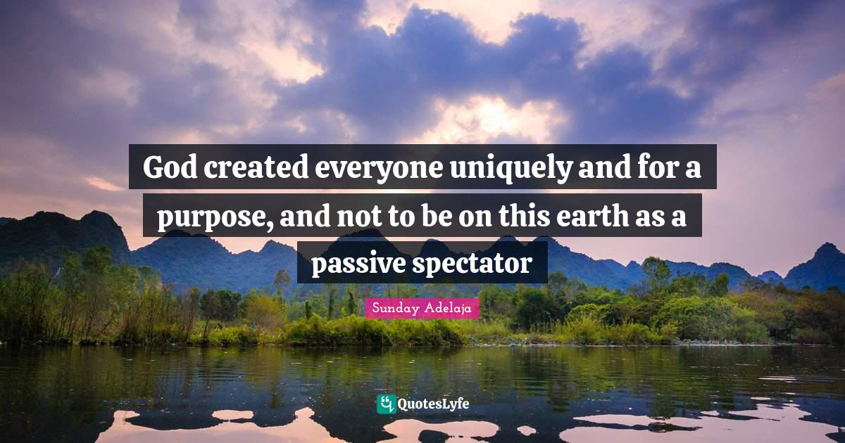 Sunday Adelaja Quotes: God created everyone uniquely and for a purpose, and not to be on this earth as a passive spectator