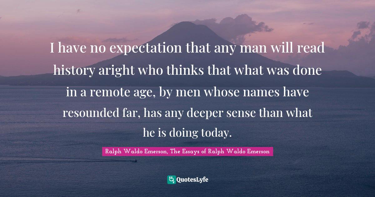 Ralph Waldo Emerson, The Essays of Ralph Waldo Emerson Quotes: I have no expectation that any man will read history aright who thinks that what was done in a remote age, by men whose names have resounded far, has any deeper sense than what he is doing today.