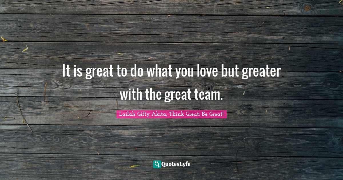 Lailah Gifty Akita, Think Great: Be Great! Quotes: It is great to do what you love but greater with the great team.