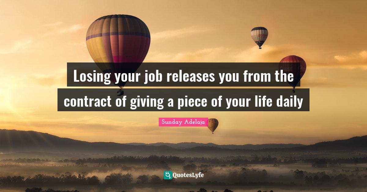Sunday Adelaja Quotes: Losing your job releases you from the contract of giving a piece of your life daily