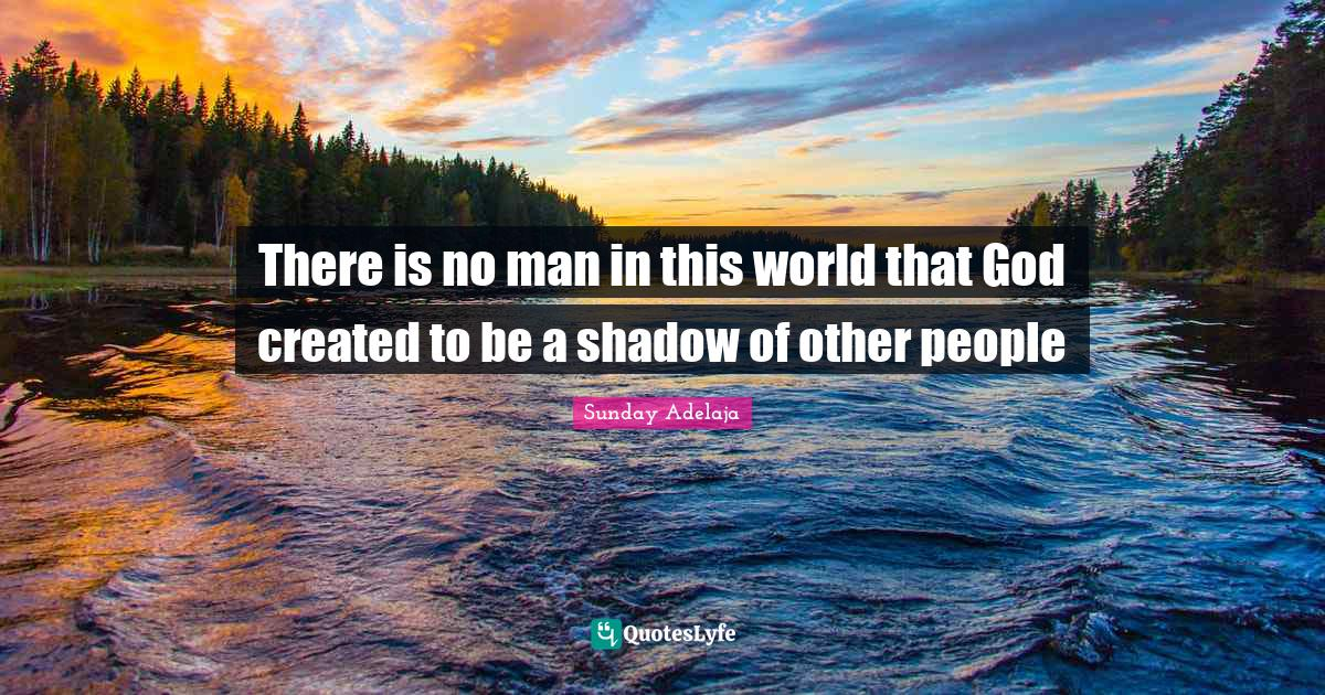 Sunday Adelaja Quotes: There is no man in this world that God created to be a shadow of other people