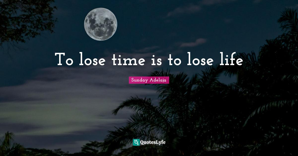 Sunday Adelaja Quotes: To lose time is to lose life