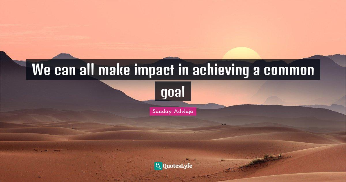 Sunday Adelaja Quotes: We can all make impact in achieving a common goal