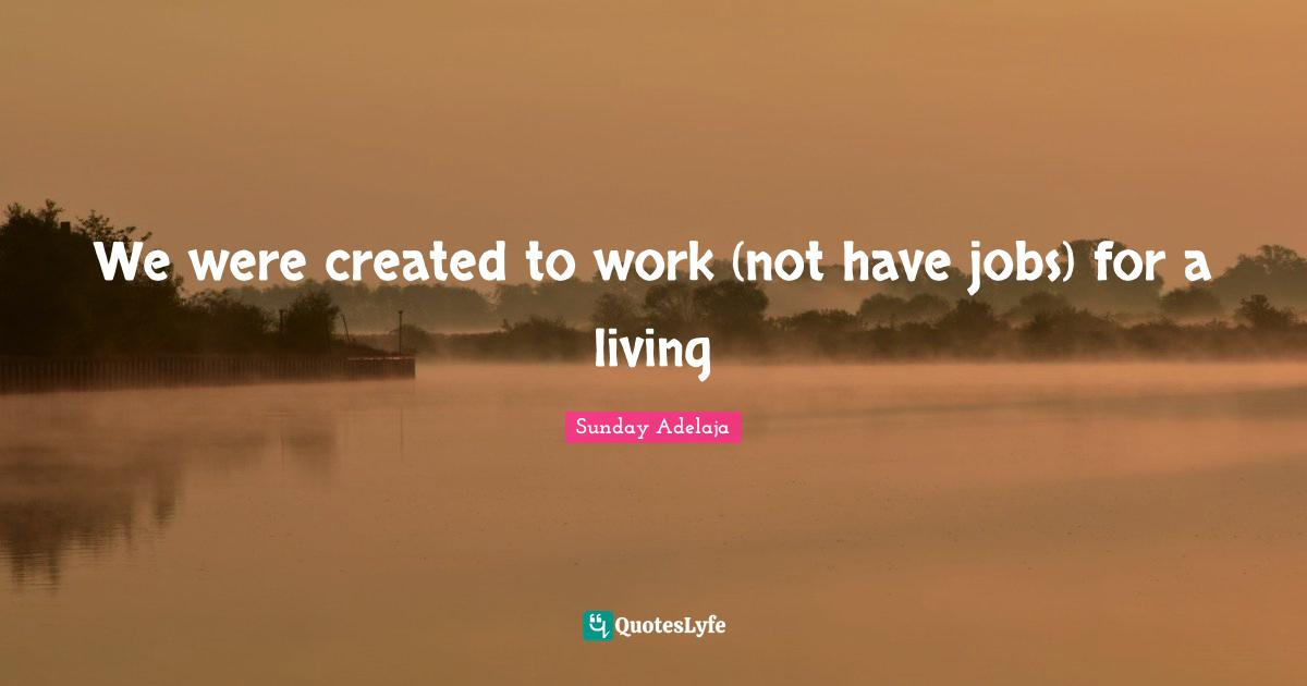 Sunday Adelaja Quotes: We were created to work (not have jobs) for a living