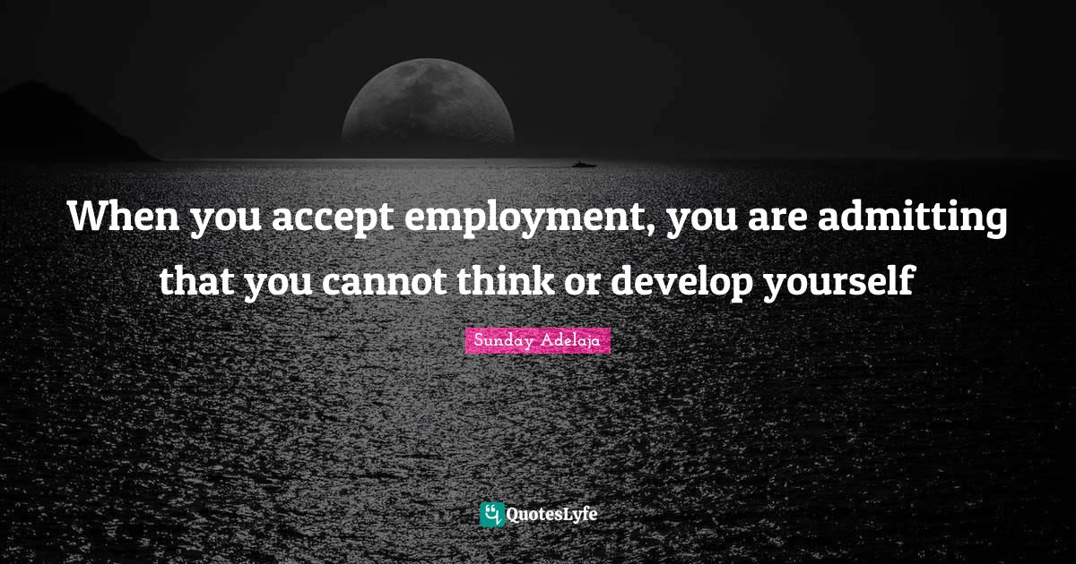 Sunday Adelaja Quotes: When you accept employment, you are admitting that you cannot think or develop yourself