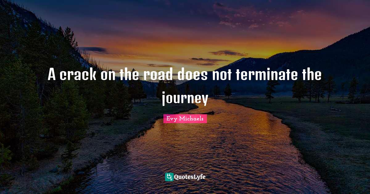 Evy Michaels Quotes: A crack on the road does not terminate the journey