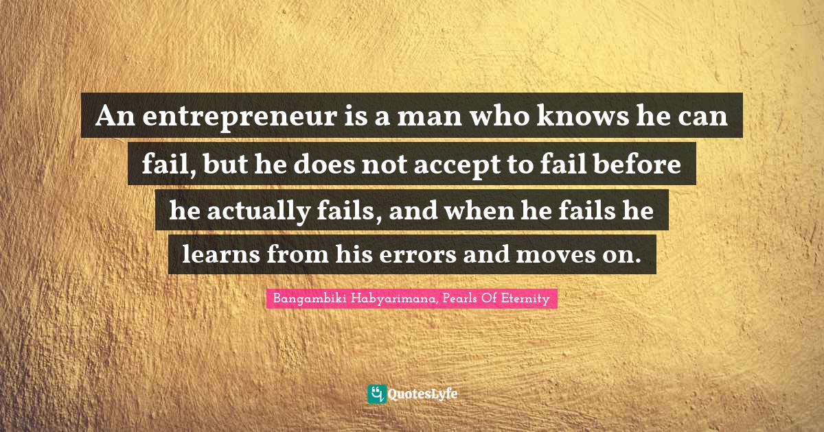 Bangambiki Habyarimana, Pearls Of Eternity Quotes: An entrepreneur is a man who knows he can fail, but he does not accept to fail before he actually fails, and when he fails he learns from his errors and moves on.