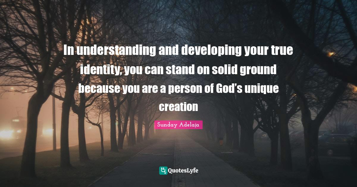 Sunday Adelaja Quotes: In understanding and developing your true identity, you can stand on solid ground because you are a person of God's unique creation