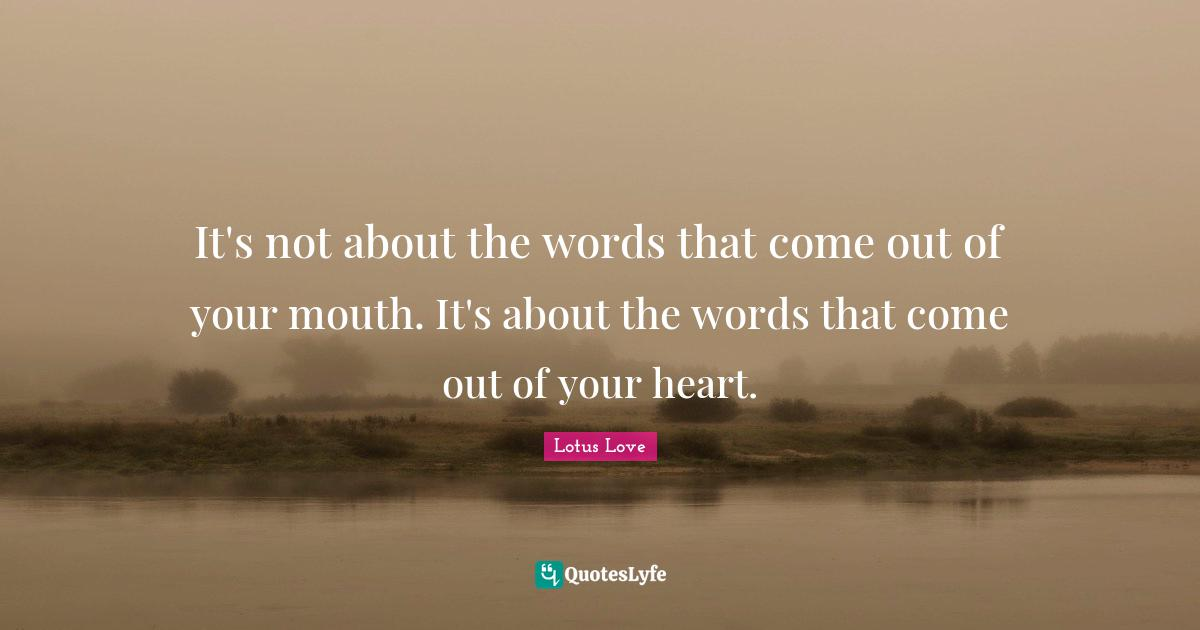 Lotus Love Quotes: It's not about the words that come out of your mouth. It's about the words that come out of your heart.