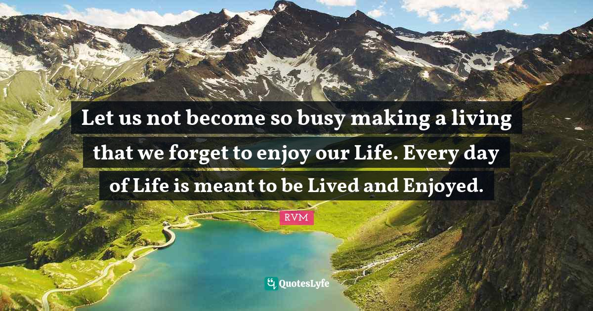 RVM Quotes: Let us not become so busy making a living that we forget to enjoy our Life. Every day of Life is meant to be Lived and Enjoyed.