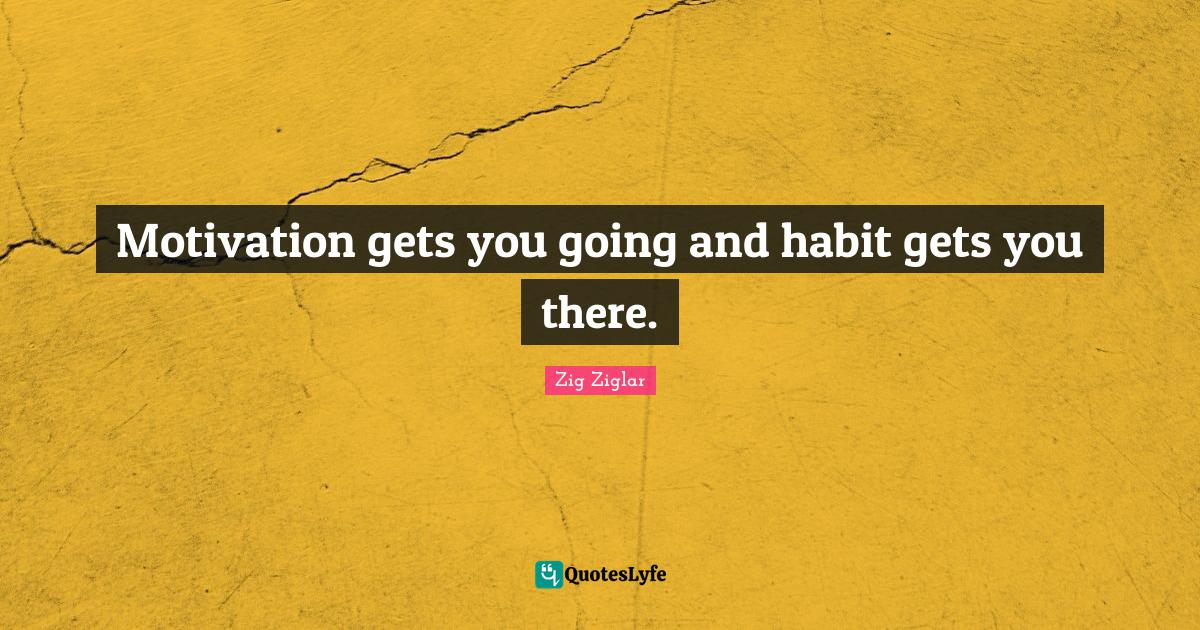 Zig Ziglar Quotes: Motivation gets you going and habit gets you there.