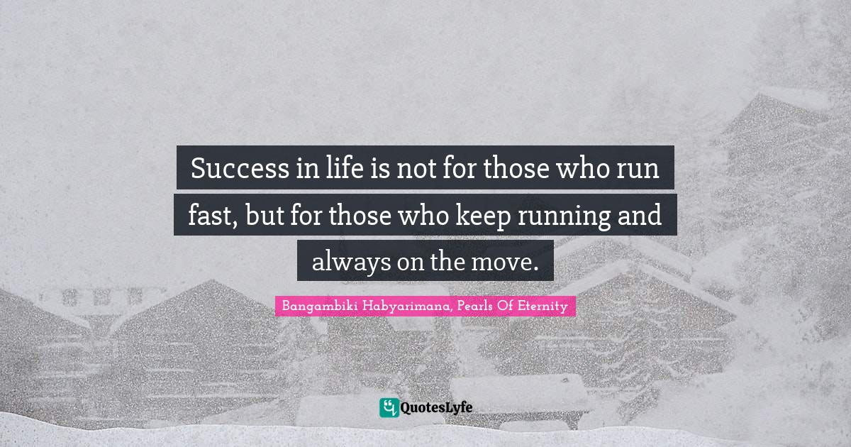 Bangambiki Habyarimana, Pearls Of Eternity Quotes: Success in life is not for those who run fast, but for those who keep running and always on the move.