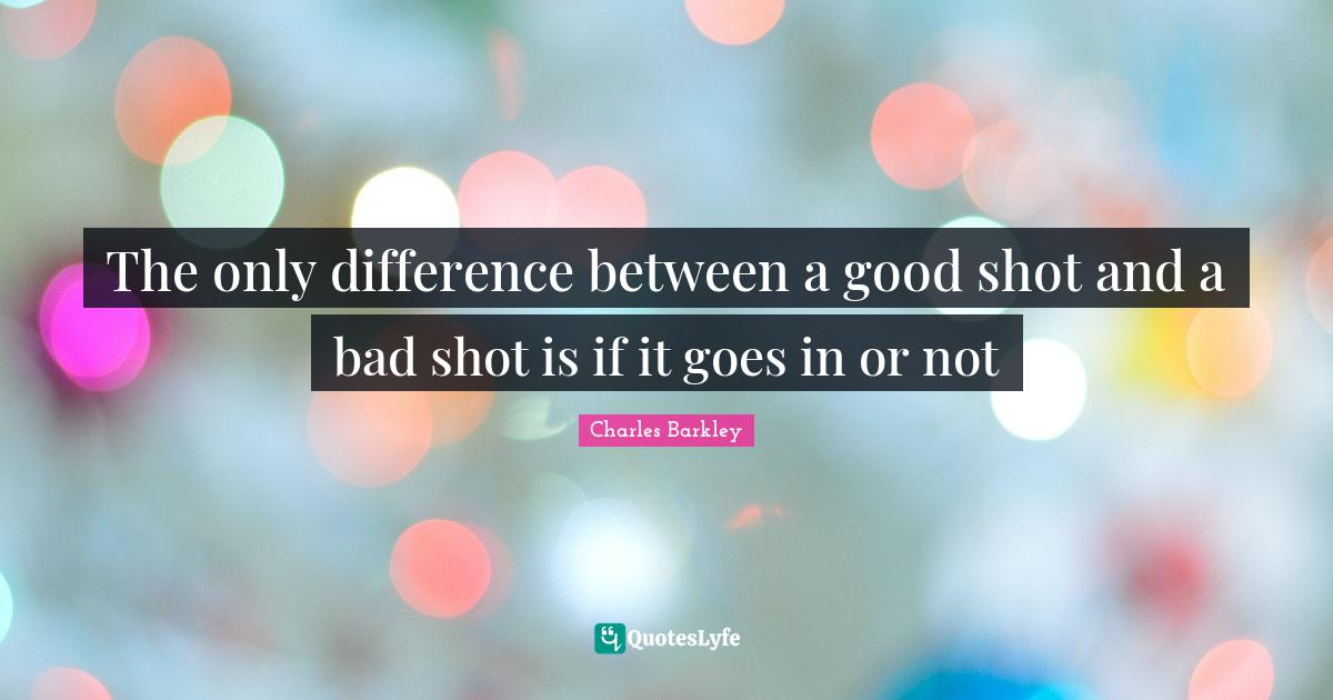 Charles Barkley Quotes: The only difference between a good shot and a bad shot is if it goes in or not