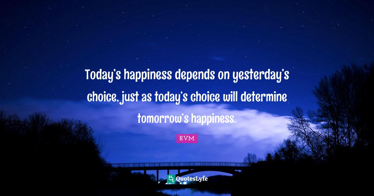 RVM Quotes: Today's happiness depends on yesterday's choice, just as today's choice will determine tomorrow's happiness.