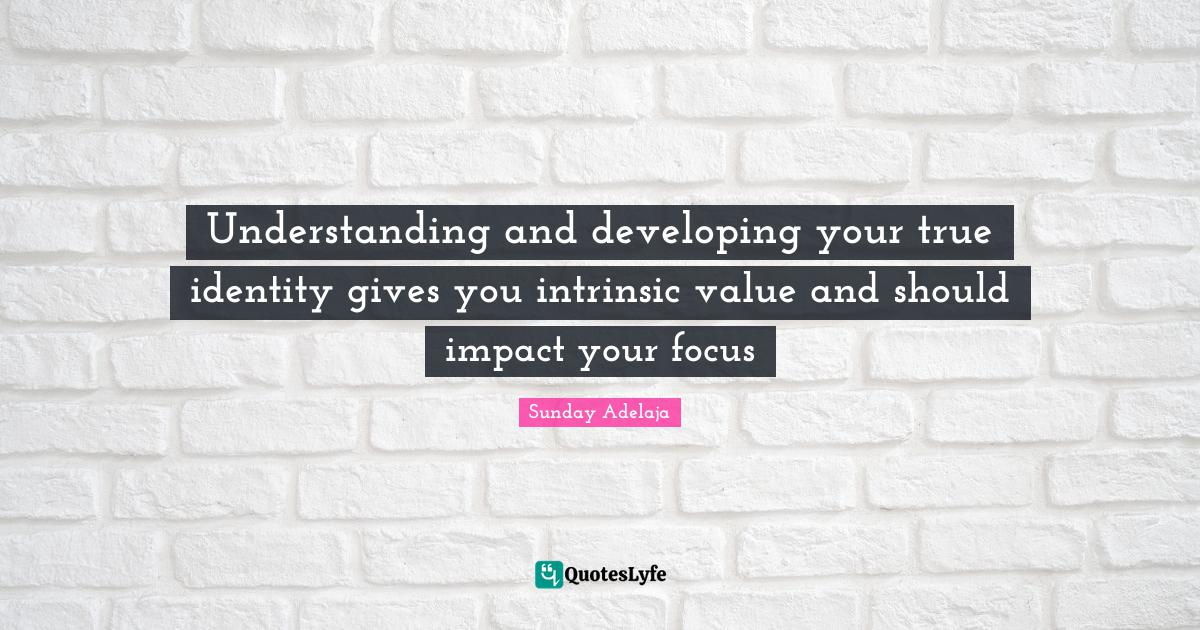 Sunday Adelaja Quotes: Understanding and developing your true identity gives you intrinsic value and should impact your focus