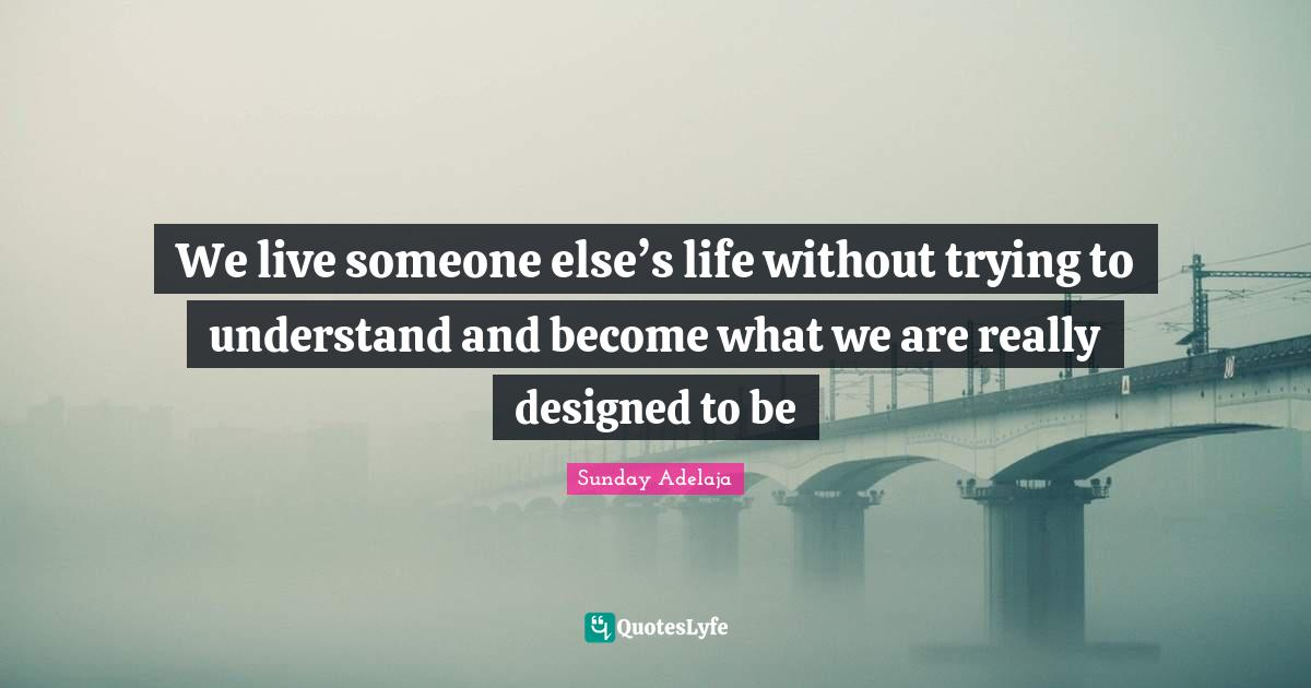 Sunday Adelaja Quotes: We live someone else's life without trying to understand and become what we are really designed to be