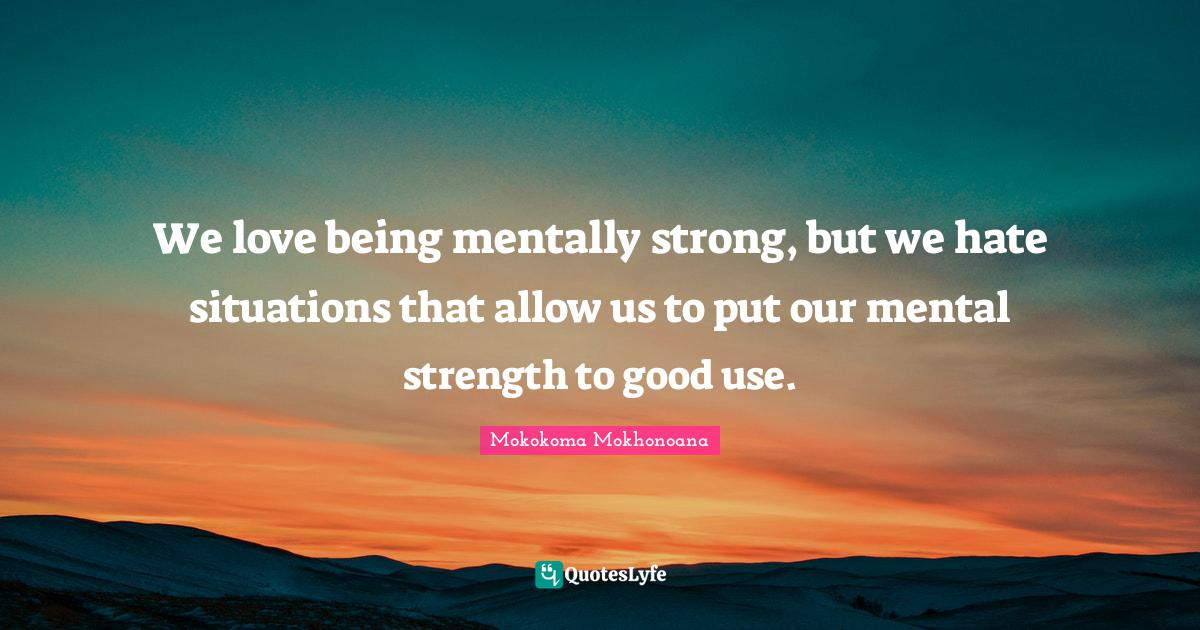 Mokokoma Mokhonoana Quotes: We love being mentally strong, but we hate situations that allow us to put our mental strength to good use.