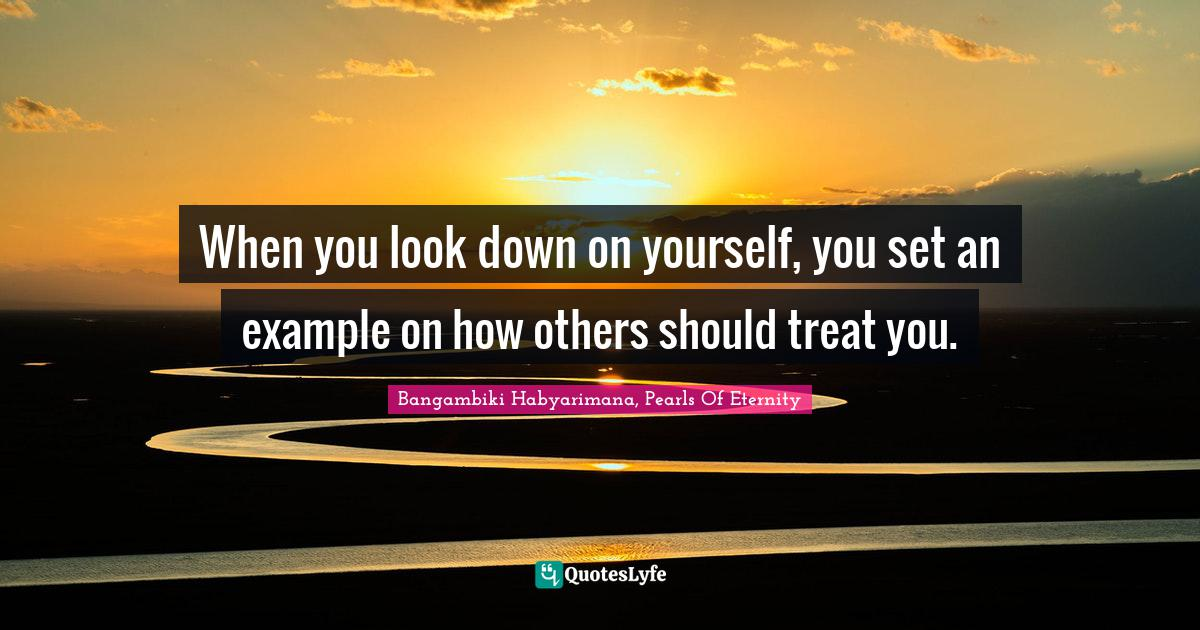Bangambiki Habyarimana, Pearls Of Eternity Quotes: When you look down on yourself, you set an example on how others should treat you.