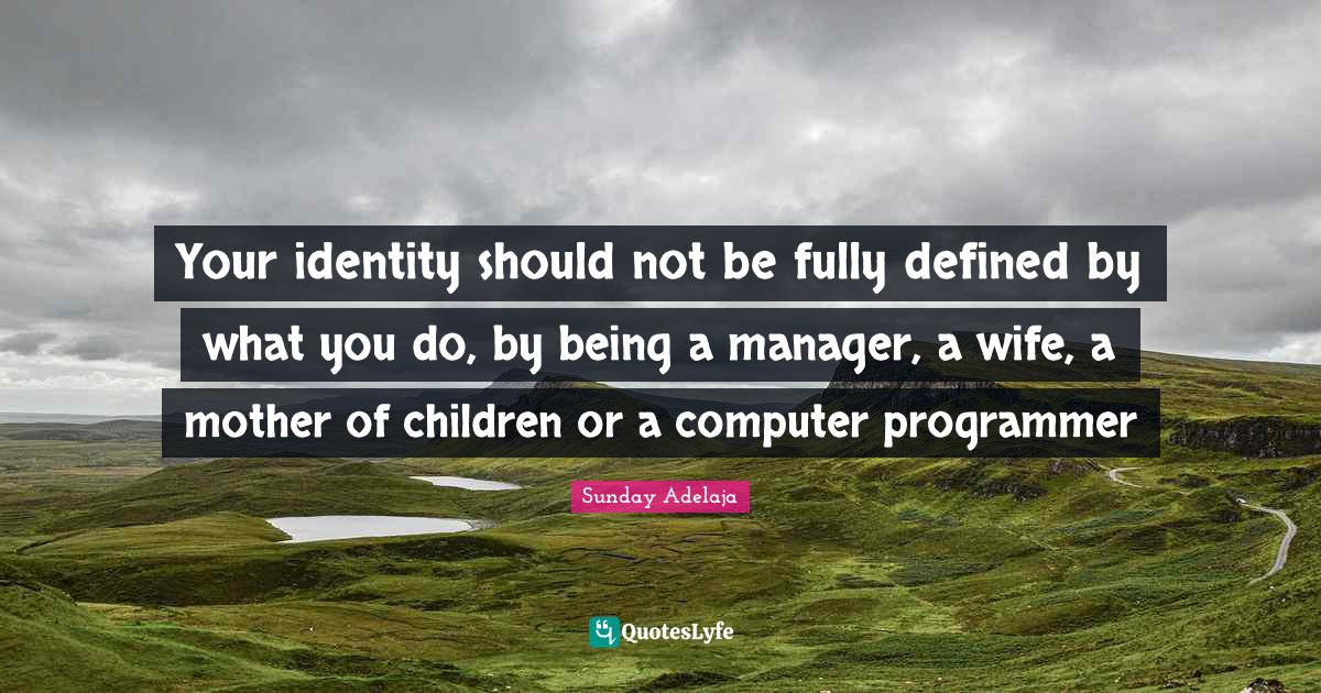 Sunday Adelaja Quotes: Your identity should not be fully defined by what you do, by being a manager, a wife, a mother of children or a computer programmer