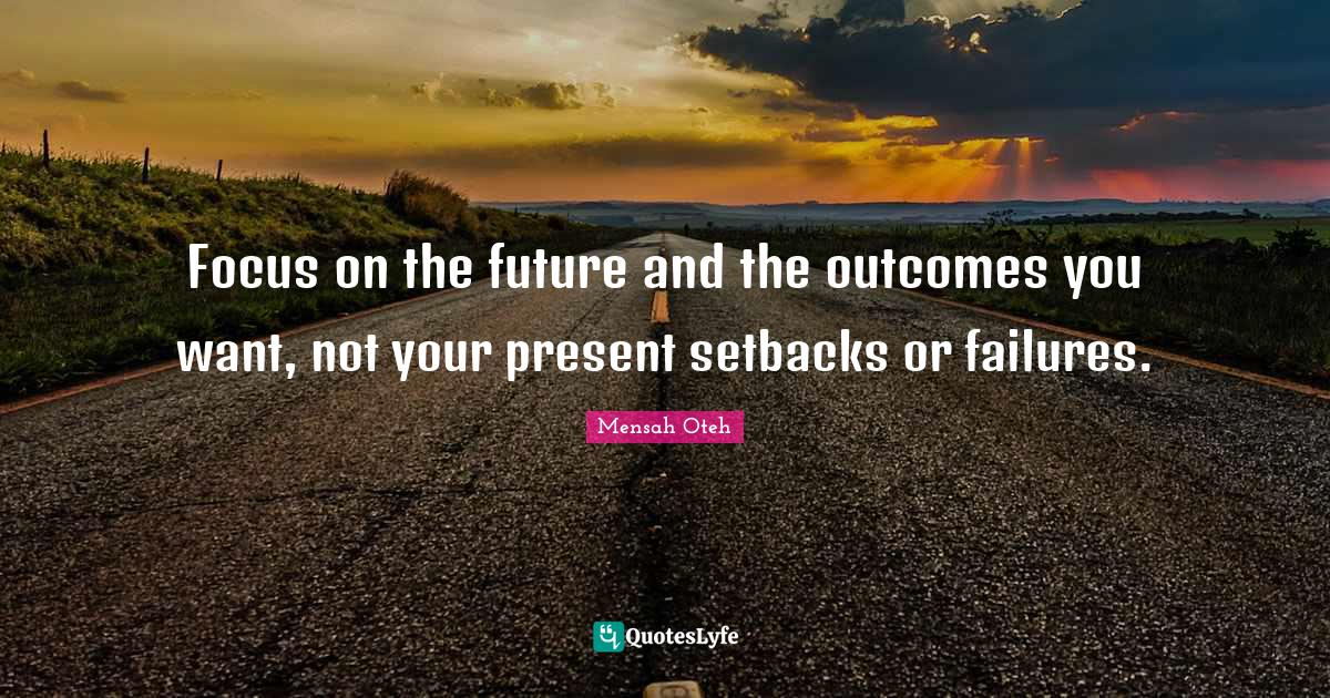 Mensah Oteh Quotes: Focus on the future and the outcomes you want, not your present setbacks or failures.