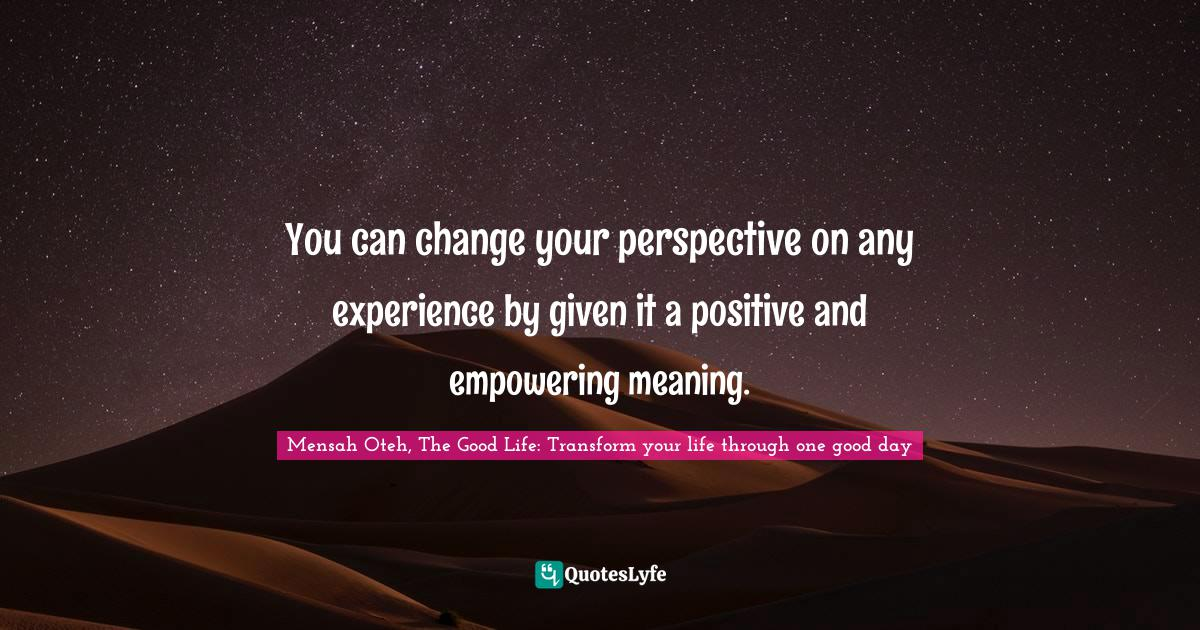 Mensah Oteh, The Good Life: Transform your life through one good day Quotes: You can change your perspective on any experience by given it a positive and empowering meaning.