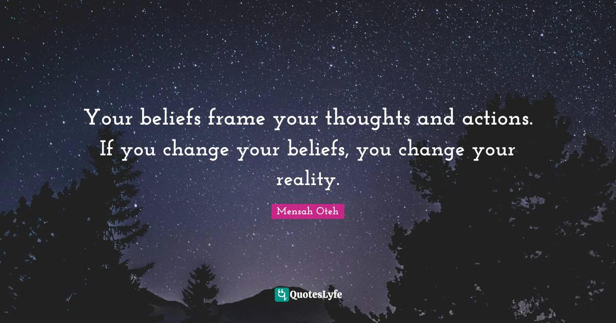 Mensah Oteh Quotes: Your beliefs frame your thoughts and actions. If you change your beliefs, you change your reality.