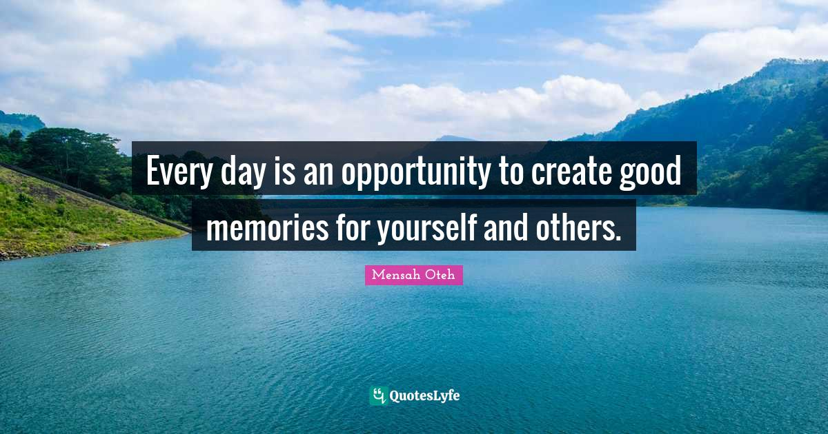Mensah Oteh Quotes: Every day is an opportunity to create good memories for yourself and others.