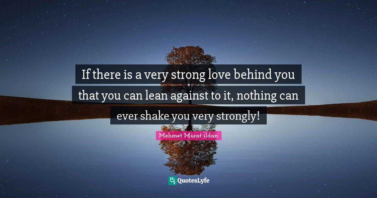 Mehmet Murat ildan Quotes: If there is a very strong love behind you that you can lean against to it, nothing can ever shake you very strongly!