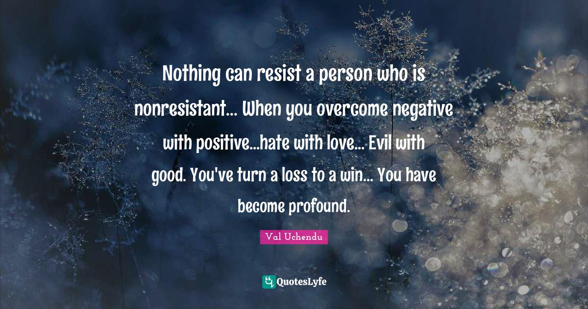 Val Uchendu Quotes: Nothing can resist a person who is nonresistant... When you overcome negative with positive...hate with love... Evil with good. You've turn a loss to a win... You have become profound.