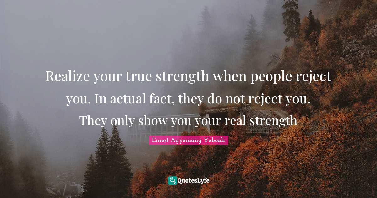 Ernest Agyemang Yeboah Quotes: Realize your true strength when people reject you. In actual fact, they do not reject you. They only show you your real strength
