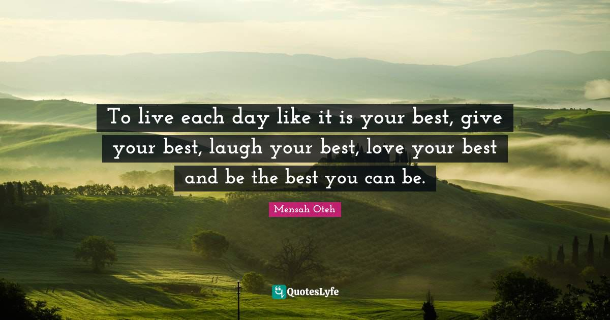 Mensah Oteh Quotes: To live each day like it is your best, give your best, laugh your best, love your best and be the best you can be.