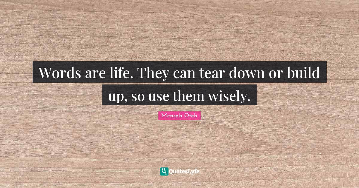 Mensah Oteh Quotes: Words are life. They can tear down or build up, so use them wisely.
