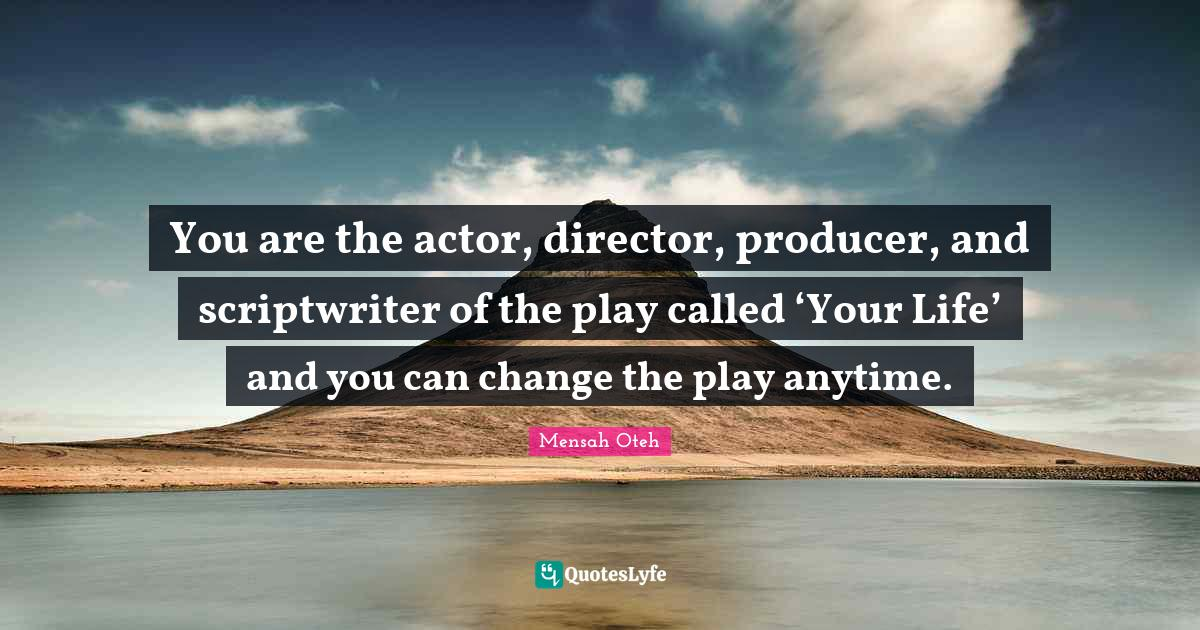 Mensah Oteh Quotes: You are the actor, director, producer, and scriptwriter of the play called 'Your Life' and you can change the play anytime.