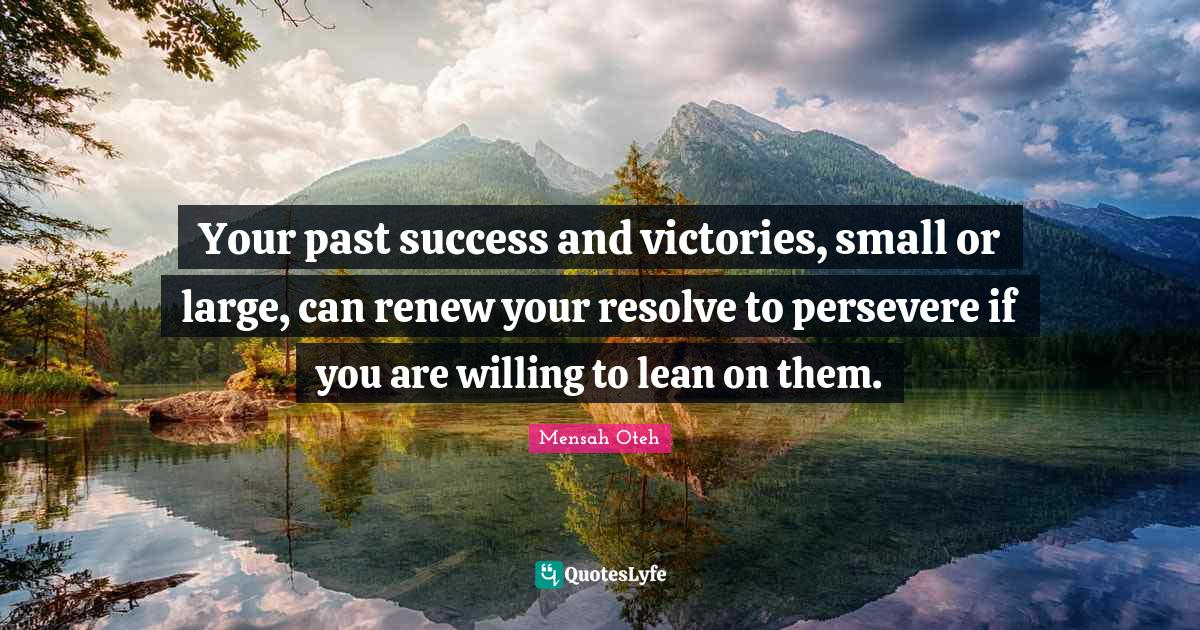Mensah Oteh Quotes: Your past success and victories, small or large, can renew your resolve to persevere if you are willing to lean on them.