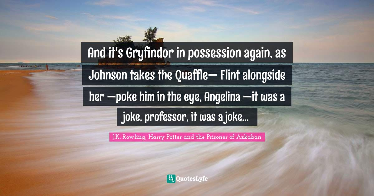 """J.K. Rowling, Harry Potter And The Prisoner Of Azkaban Quotes: """"And it's Gryfindor in possession again, as Johnson takes the Quaffle— Flint alongside her —poke him in the eye, Angelina —it was a joke, professor, it was a joke..."""""""