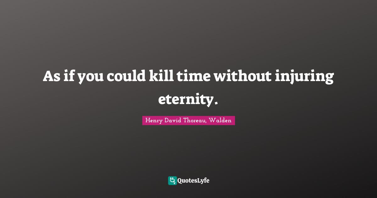 Henry David Thoreau, Walden Quotes: As if you could kill time without injuring eternity.