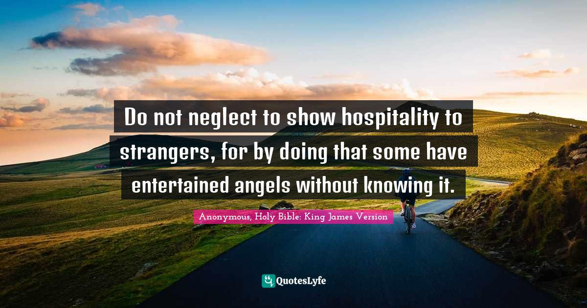 Anonymous, Holy Bible: King James Version Quotes: Do not neglect to show hospitality to strangers, for by doing that some have entertained angels without knowing it.