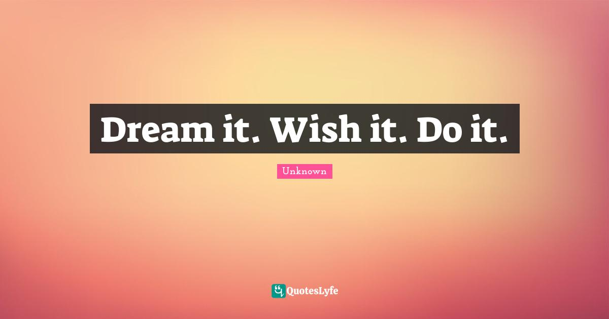 Unknown Quotes: Dream it. Wish it. Do it.