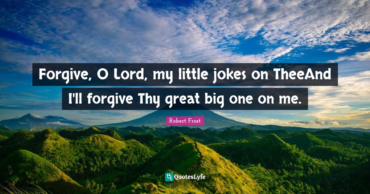 Robert Frost Quotes: Forgive, O Lord, my little jokes on TheeAnd I'll forgive Thy great big one on me.