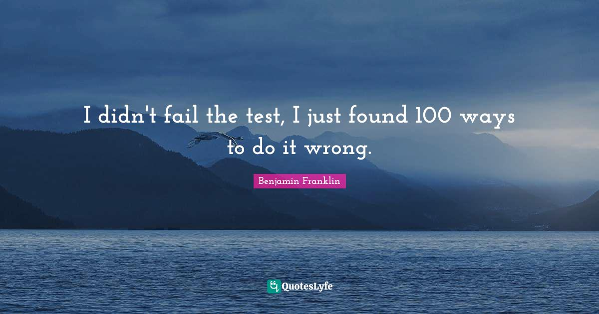 Benjamin Franklin Quotes: I didn't fail the test, I just found 100 ways to do it wrong.