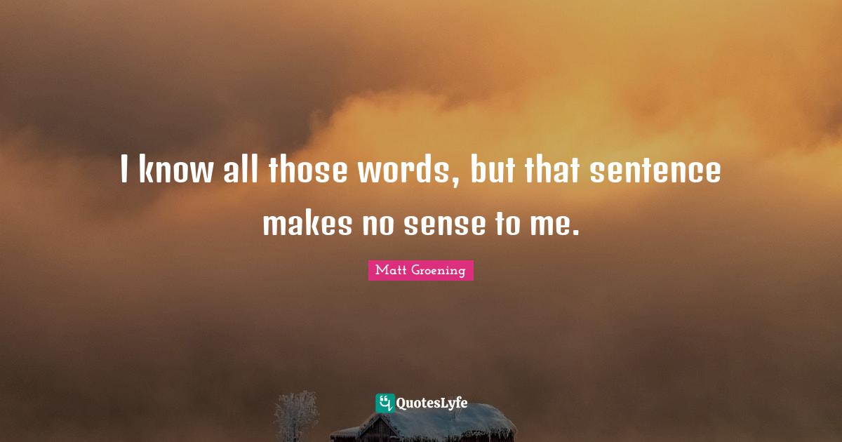 Matt Groening Quotes: I know all those words, but that sentence makes no sense to me.