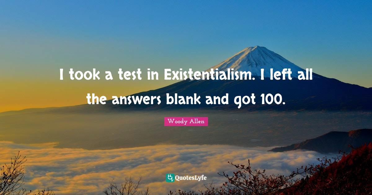 Woody Allen Quotes: I took a test in Existentialism. I left all the answers blank and got 100.