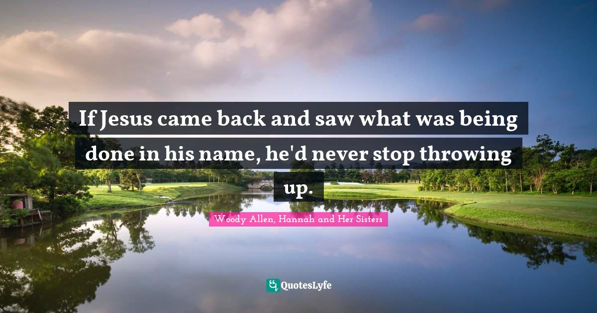 Woody Allen, Hannah and Her Sisters Quotes: If Jesus came back and saw what was being done in his name, he'd never stop throwing up.