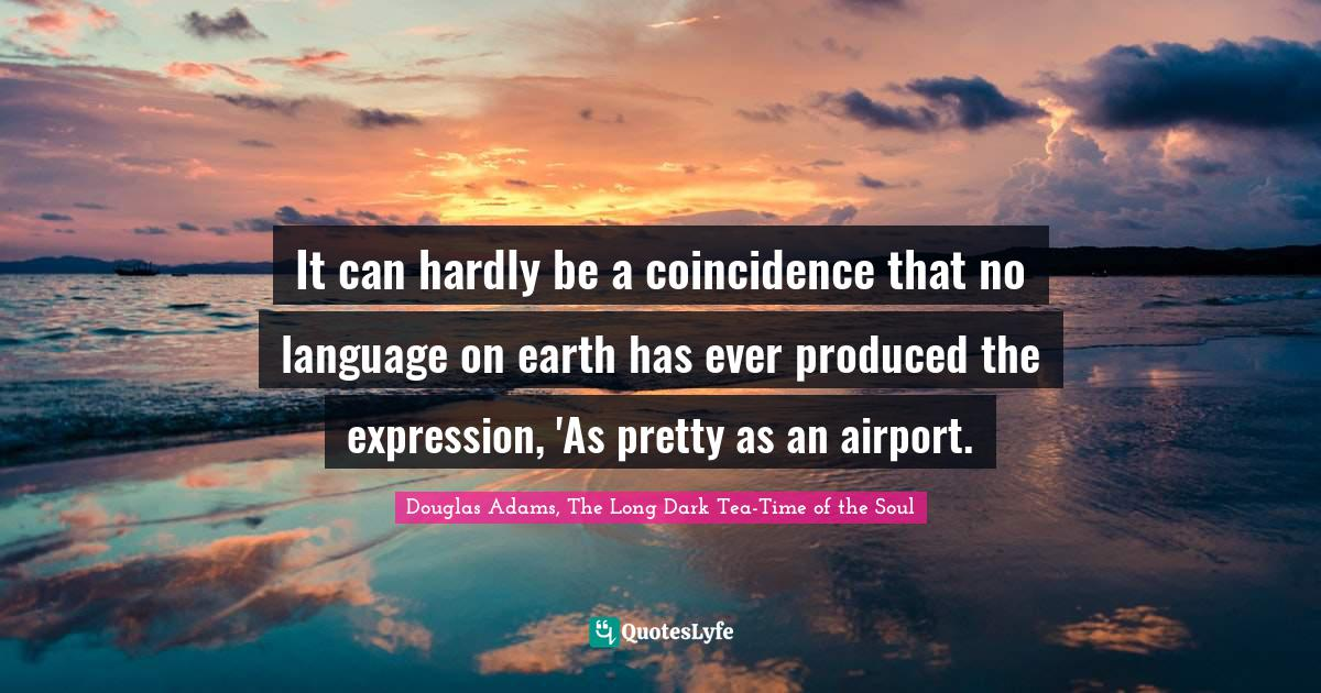 Douglas Adams, The Long Dark Tea-Time of the Soul Quotes: It can hardly be a coincidence that no language on earth has ever produced the expression, 'As pretty as an airport.