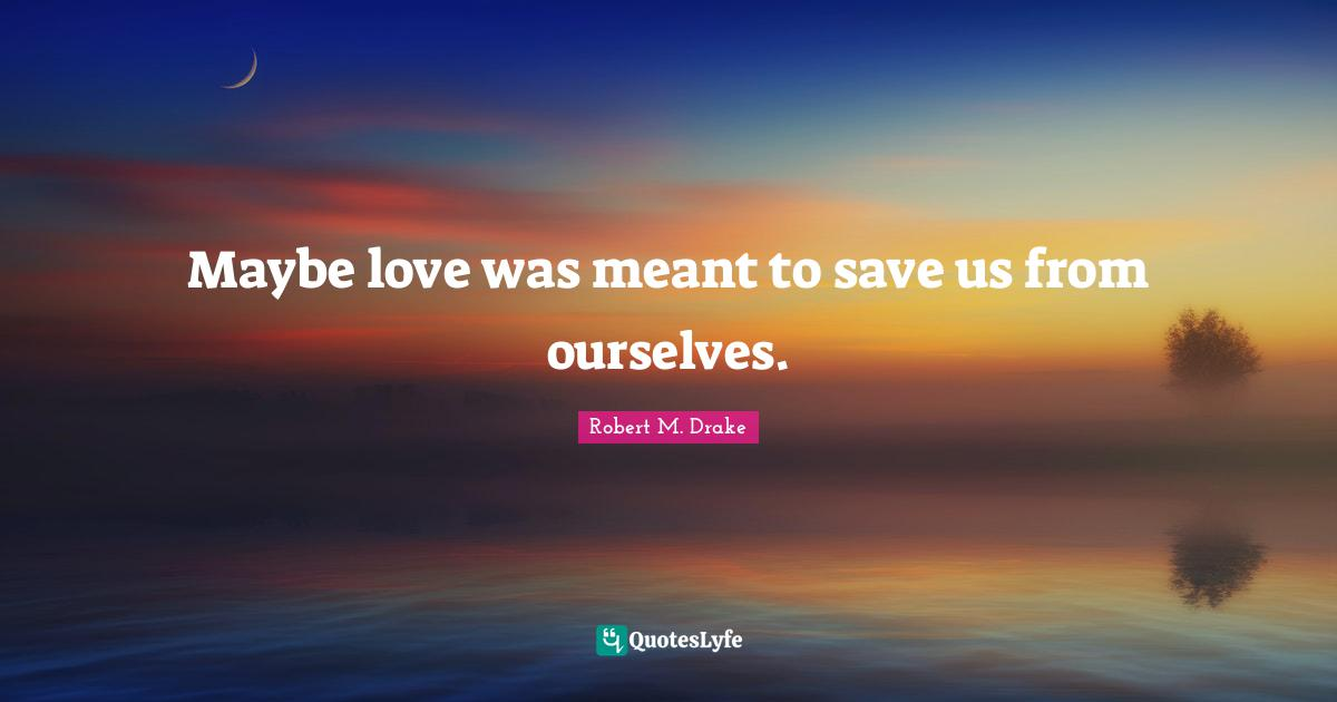 Robert M. Drake Quotes: Maybe love was meant to save us from ourselves.