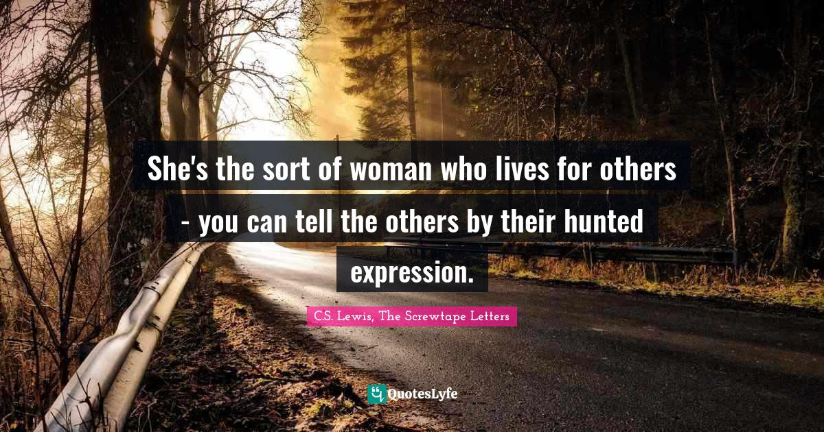 C.S. Lewis, The Screwtape Letters Quotes: She's the sort of woman who lives for others - you can tell the others by their hunted expression.