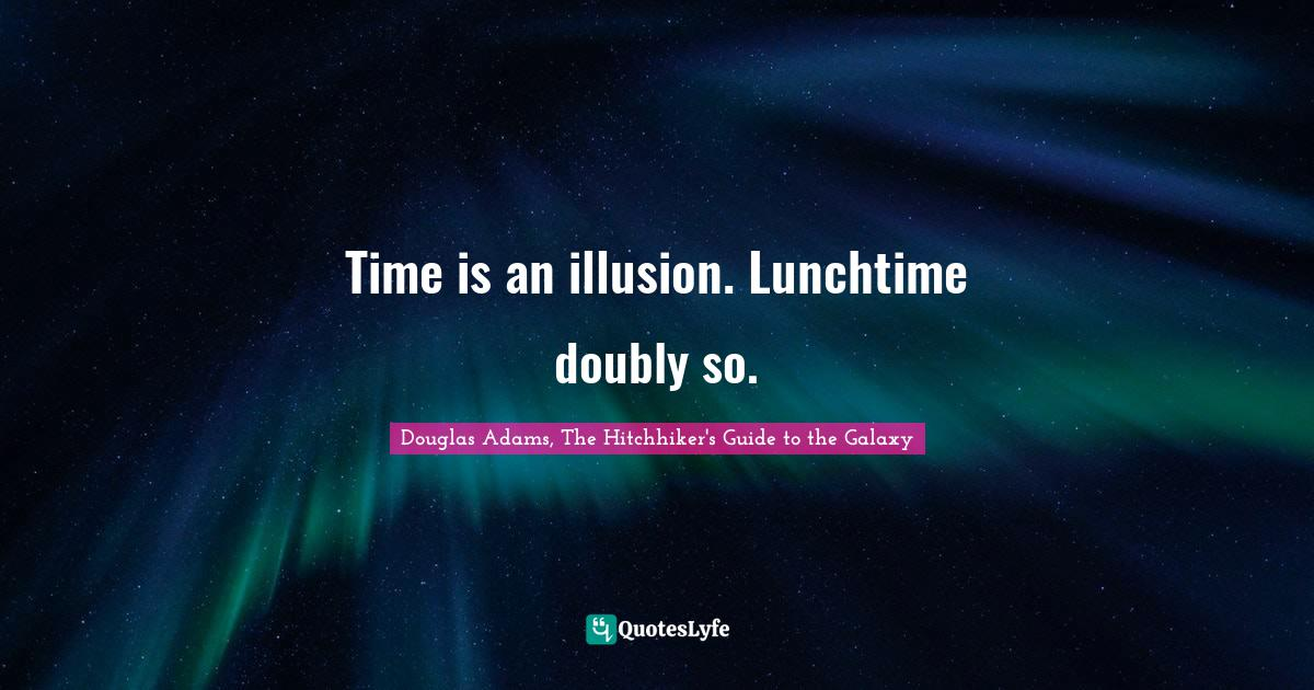 Douglas Adams, The Hitchhiker's Guide to the Galaxy Quotes: Time is an illusion. Lunchtime doubly so.