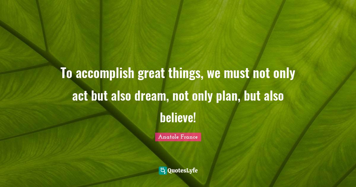 Anatole France Quotes: To accomplish great things, we must not only act but also dream, not only plan, but also believe!